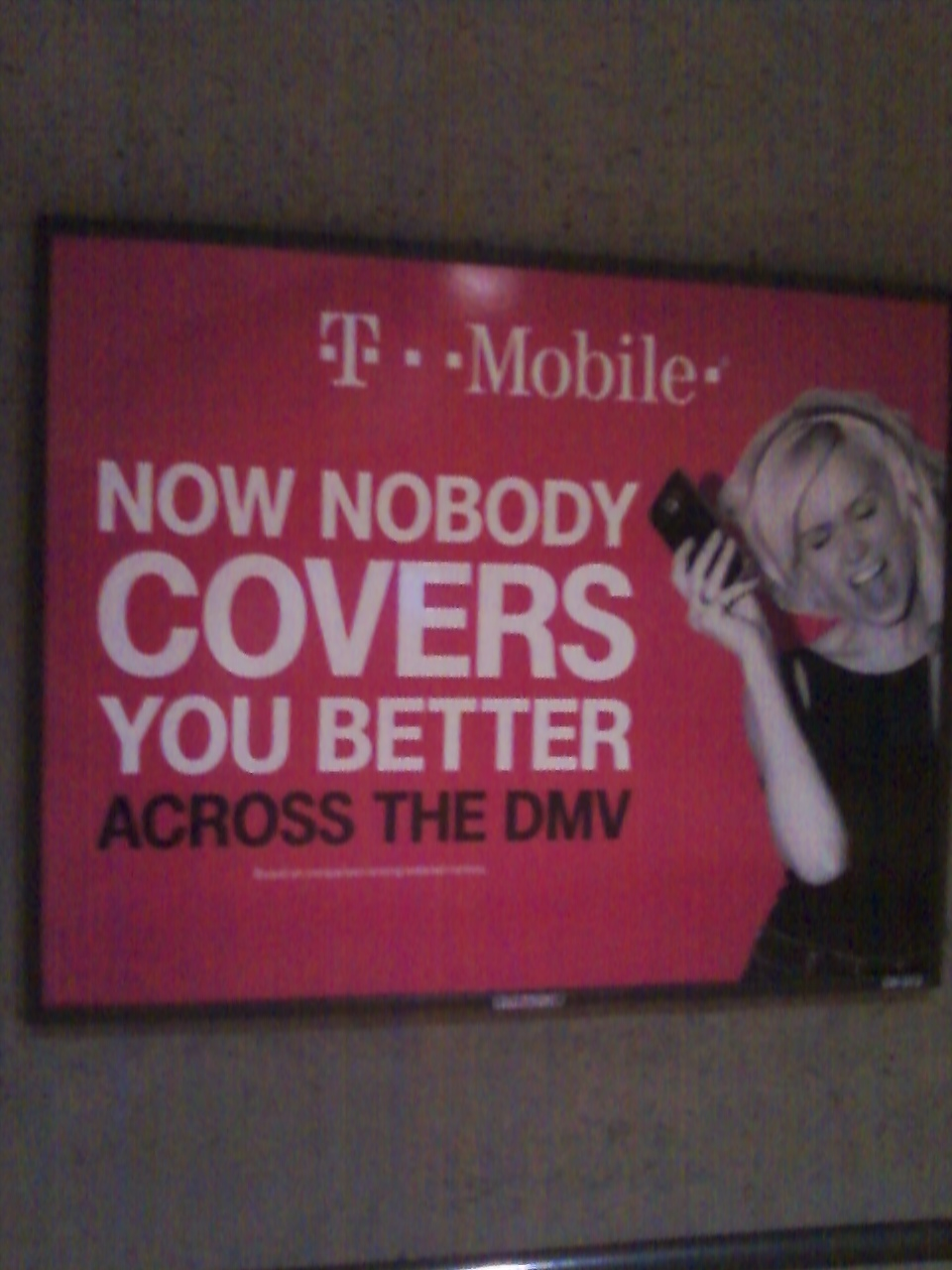 WMATA/DC Metro T-Mobile Advertisement boasting about T-Mobile's  superior coverage in the DC Metro area. But we've had more drops with  TMO in downtown DC, as well as poor coverage spots (like at the outdoor  lot of the Georgetown Safeway) than with any other carrier, so T-Mobile's  claims are dubious at best. For further details, please visit  www.wirelessnotes.org.