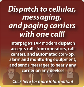Interpage TAP dispatch accepts  messages from call centers, operator dispatch service, HVAC and automated  heating/cooling equipment, Coin-Op, and automated monitoring, altert, and  emergency response equipment and sends them to cell phones, pagers,  e-mail, fax, and voice/text-to-speech recipients.  title=